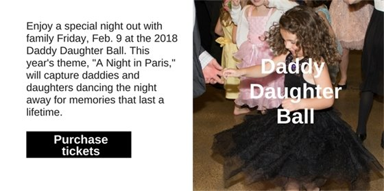 "Enjoy a special night out with family on Friday, Feb. 9 at the 2018 Daddy Daughter Ball. This year's theme, ""A Night in Paris,"" will capture daddies and daughters dancing the night away for memories that last a lifetime."
